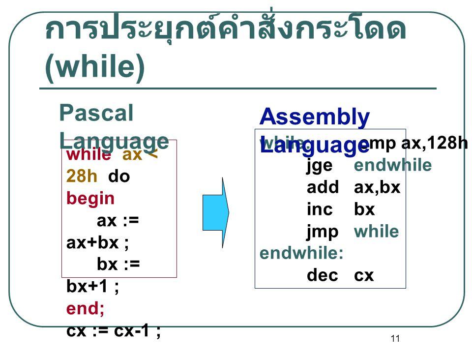 11 การประยุกต์คำสั่งกระโดด (while) while ax < 28h do begin ax := ax+bx ; bx := bx+1 ; end; cx := cx-1 ; while: cmpax,128h jgeendwhile addax,bx incbx j
