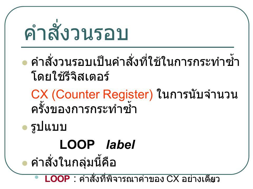 13 คำสั่งวนรอบ คำสั่งวนรอบเป็นคำสั่งที่ใช้ในการกระทำซ้ำ โดยใช้รีจิสเตอร์ CX (Counter Register) ในการนับจำนวน ครั้งของการกระทำซ้ำ รูปแบบ LOOP label คำส