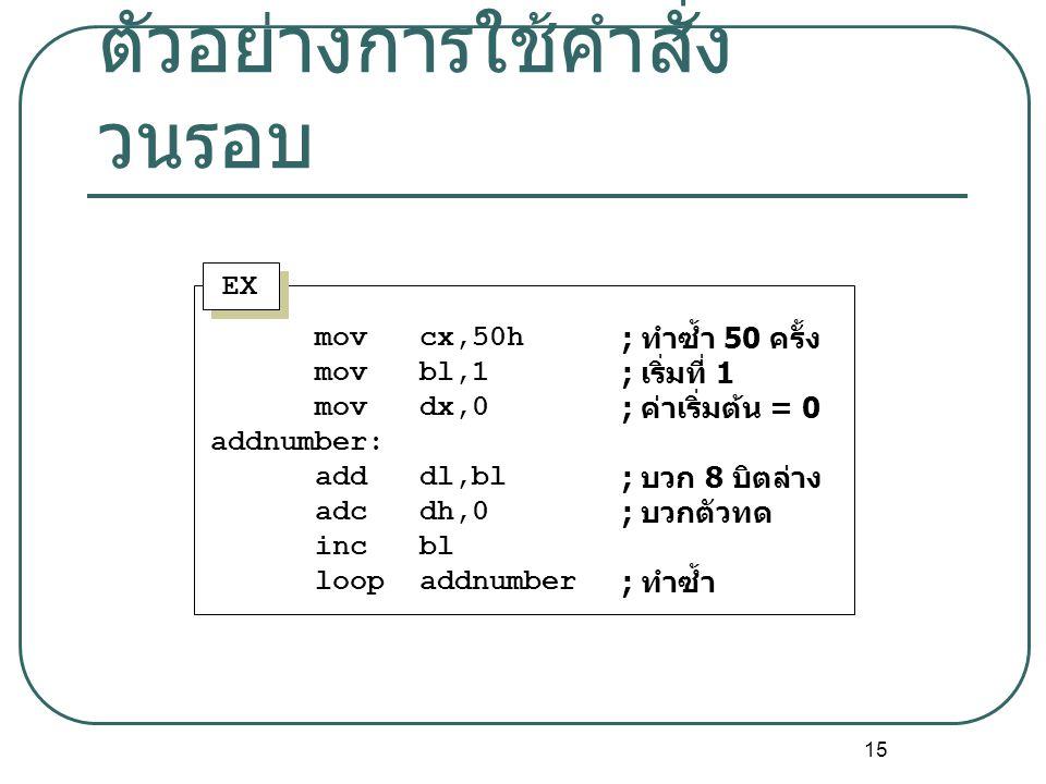 15 ตัวอย่างการใช้คำสั่ง วนรอบ EX mov cx,50h mov bl,1 mov dx,0 addnumber: add dl,bl adc dh,0 inc bl loop addnumber ; ทำซ้ำ 50 ครั้ง ; เริ่มที่ 1 ; ค่าเ