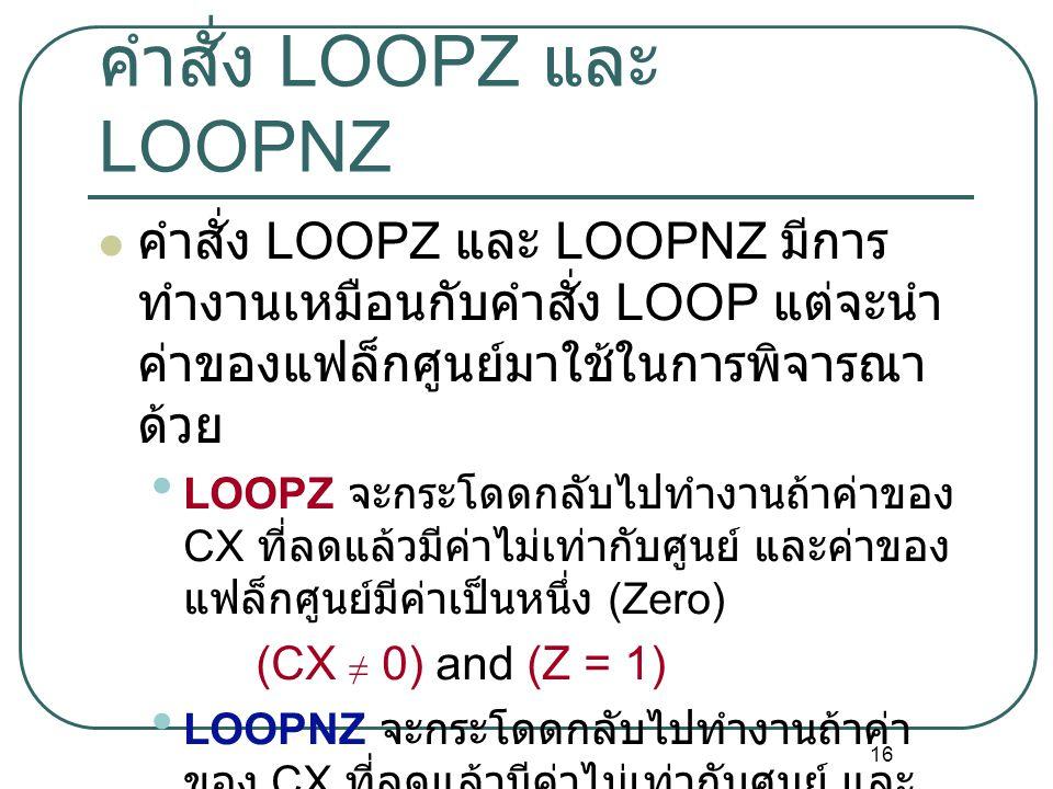 16 คำสั่ง LOOPZ และ LOOPNZ คำสั่ง LOOPZ และ LOOPNZ มีการ ทำงานเหมือนกับคำสั่ง LOOP แต่จะนำ ค่าของแฟล็กศูนย์มาใช้ในการพิจารณา ด้วย LOOPZ จะกระโดดกลับไป