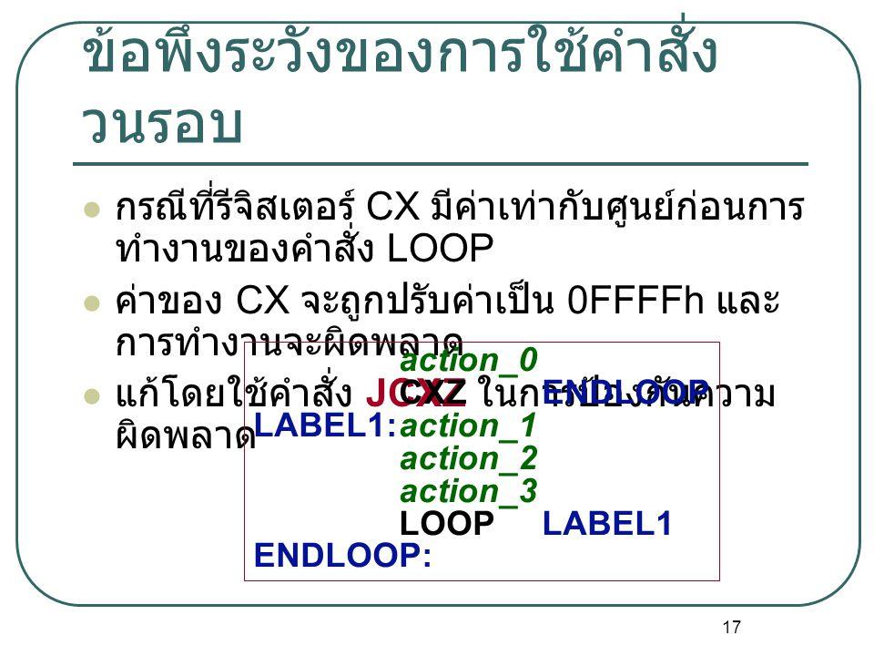 17 ข้อพึงระวังของการใช้คำสั่ง วนรอบ กรณีที่รีจิสเตอร์ CX มีค่าเท่ากับศูนย์ก่อนการ ทำงานของคำสั่ง LOOP ค่าของ CX จะถูกปรับค่าเป็น 0FFFFh และ การทำงานจะ