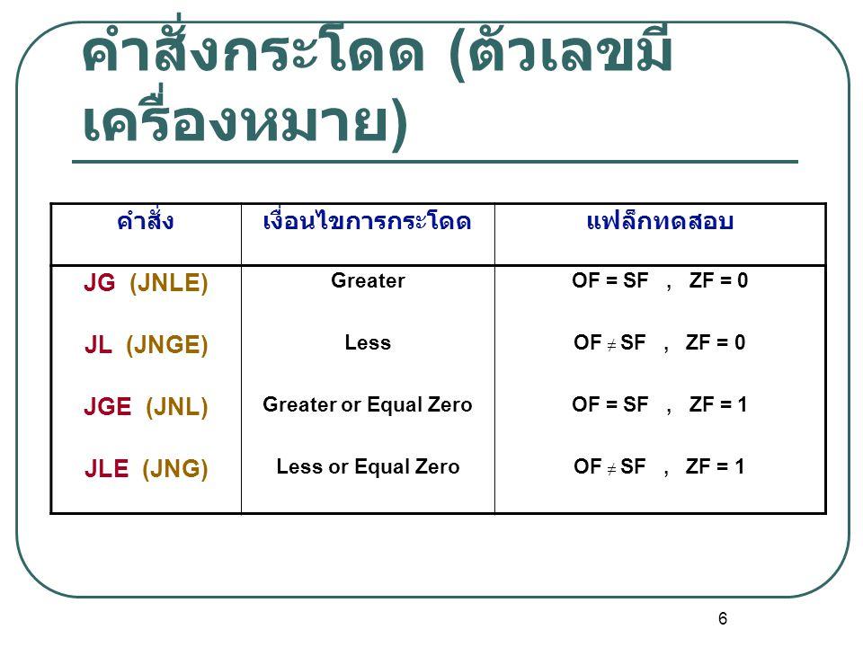 6 คำสั่งกระโดด ( ตัวเลขมี เครื่องหมาย ) คำสั่งเงื่อนไขการกระโดดแฟล็กทดสอบ JG (JNLE) GreaterOF = SF, ZF = 0 JL (JNGE) LessOF ≠ SF, ZF = 0 JGE (JNL) Gre