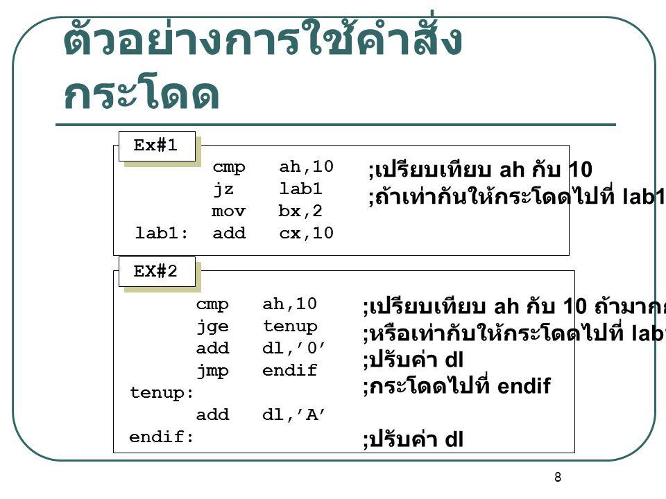 8 ตัวอย่างการใช้คำสั่ง กระโดด cmp ah,10 jz lab1 mov bx,2 lab1: add cx,10 ; เปรียบเทียบ ah กับ 10 ; ถ้าเท่ากันให้กระโดดไปที่ lab1 Ex#1 EX#2 cmp ah,10 j