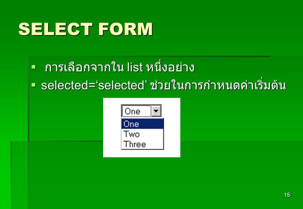 15 SELECT FORM  การเลือกจากใน list หนึ่งอย่าง  selected='selected' ช่วยในการกำหนดค่าเริ่มต้น