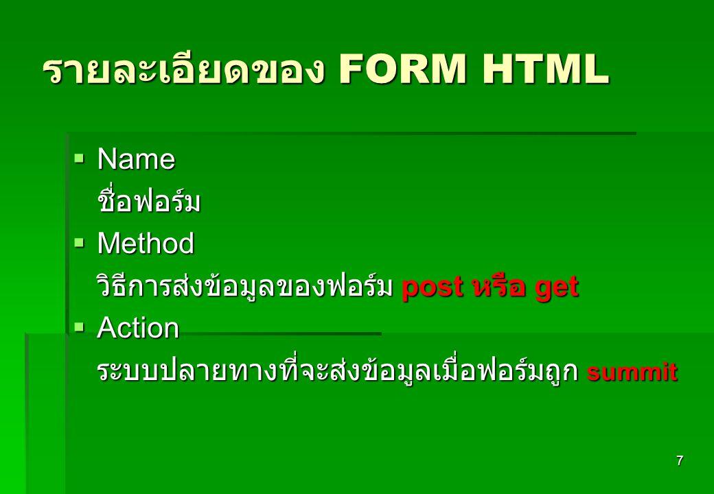 7 รายละเอียดของ FORM HTML  Name ชื่อฟอร์ม  Method วิธีการส่งข้อมูลของฟอร์ม post หรือ get  Action ระบบปลายทางที่จะส่งข้อมูลเมื่อฟอร์มถูก summit