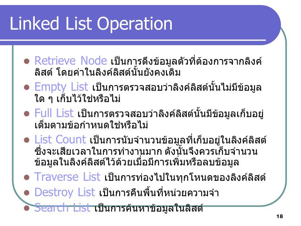 18 Linked List Operation Retrieve Node เป็นการดึงข้อมูลตัวที่ต้องการจากลิงค์ ลิสต์ โดยค่าในลิงค์ลิสต์นั้นยังคงเดิม Empty List เป็นการตรวจสอบว่าลิงค์ลิสต์นั้นไม่มีข้อมูล ใด ๆ เก็บไว้ใช่หรือไม่ Full List เป็นการตรวจสอบว่าลิงค์ลิสต์นั้นมีข้อมูลเก็บอยู่ เต็มตามข้อกำหนดใช่หรือไม่ List Count เป็นการนับจำนวนข้อมูลที่เก็บอยู่ในลิงค์ลิสต์ ซึ่งจะเสียเวลาในการทำงานมาก ดังนั้นจึงควรเก็บจำนวน ข้อมูลในลิงค์ลิสต์ไว้ด้วยเมื่อมีการเพิ่มหรือลบข้อมูล Traverse List เป็นการท่องไปในทุกโหนดของลิงค์ลิสต์ Destroy List เป็นการคืนพื้นที่หน่วยความจำ Search List เป็นการค้นหาข้อมูลในลิสต์
