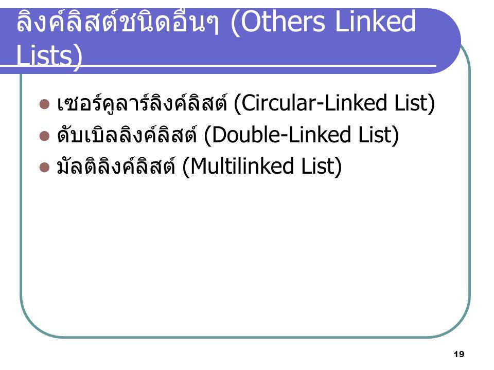 19 ลิงค์ลิสต์ชนิดอื่นๆ (Others Linked Lists) เซอร์คูลาร์ลิงค์ลิสต์ (Circular-Linked List) ดับเบิลลิงค์ลิสต์ (Double-Linked List) มัลติลิงค์ลิสต์ (Multilinked List)