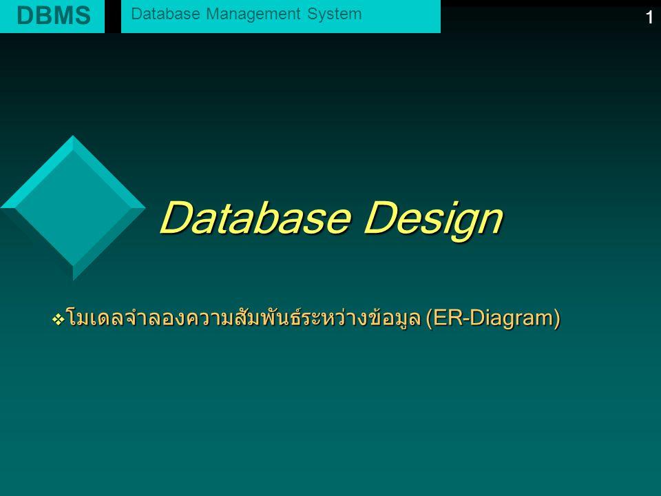 1 Database Design v โมเดลจำลองความสัมพันธ์ระหว่างข้อมูล (ER-Diagram) DBMS Database Management System