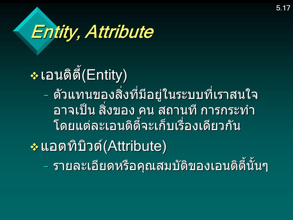 5.17 Entity, Attribute v เอนติตี้(Entity) –ตัวแทนของสิ่งที่มีอยู่ในระบบที่เราสนใจ อาจเป็น สิ่งของ คน สถานที การกระทำ โดยแต่ละเอนติตี้จะเก็บเรื่องเดียวกัน v แอตทิบิวต์(Attribute) –รายละเอียดหรือคุณสมบัติของเอนติตี้นั้นๆ