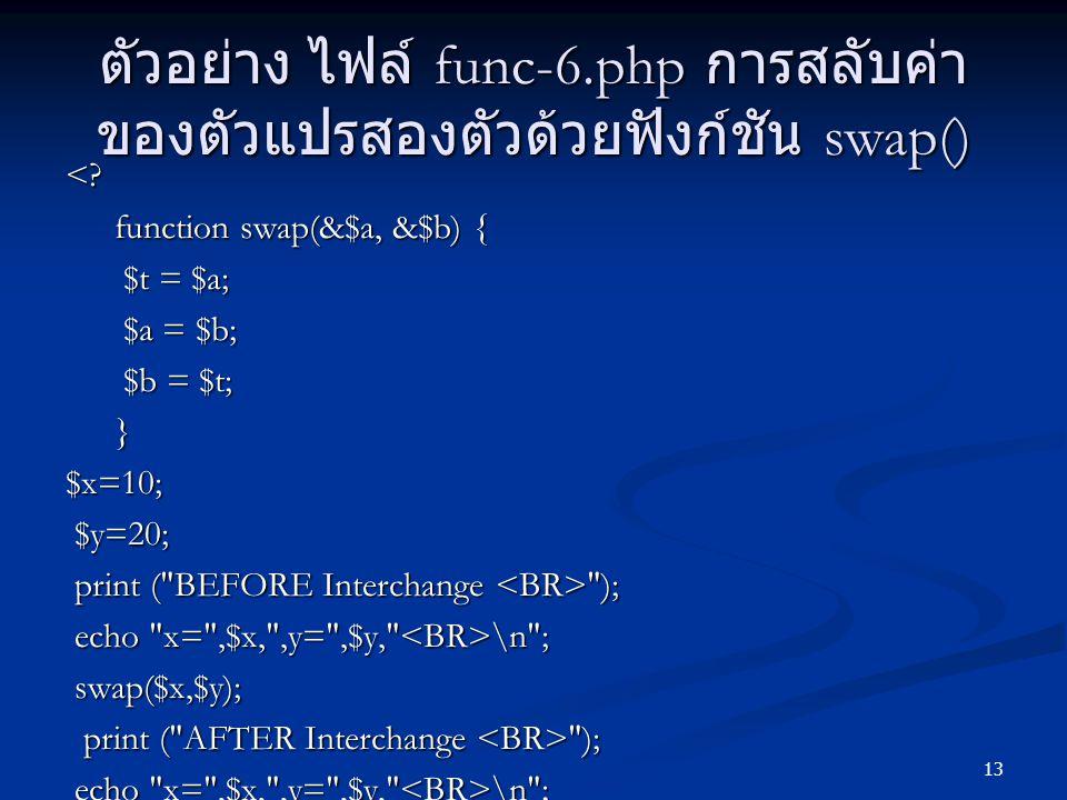 13 ตัวอย่าง ไฟล์ func-6.php การสลับค่า ของตัวแปรสองตัวด้วยฟังก์ชัน swap() <? function swap(&$a, &$b) { function swap(&$a, &$b) { $t = $a; $t = $a; $a