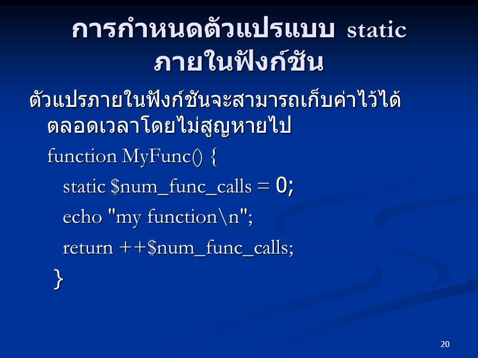20 การกำหนดตัวแปรแบบ static ภายในฟังก์ชัน ตัวแปรภายในฟังก์ชันจะสามารถเก็บค่าไว้ได้ ตลอดเวลาโดยไม่สูญหายไป function MyFunc() { static $num_func_calls =