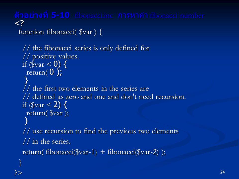 24 ตัวอย่างที่ 5-10 fibonacci.inc การหาค่า fibonacci number <? function fibonacci( $var ) { function fibonacci( $var ) { // the fibonacci series is on