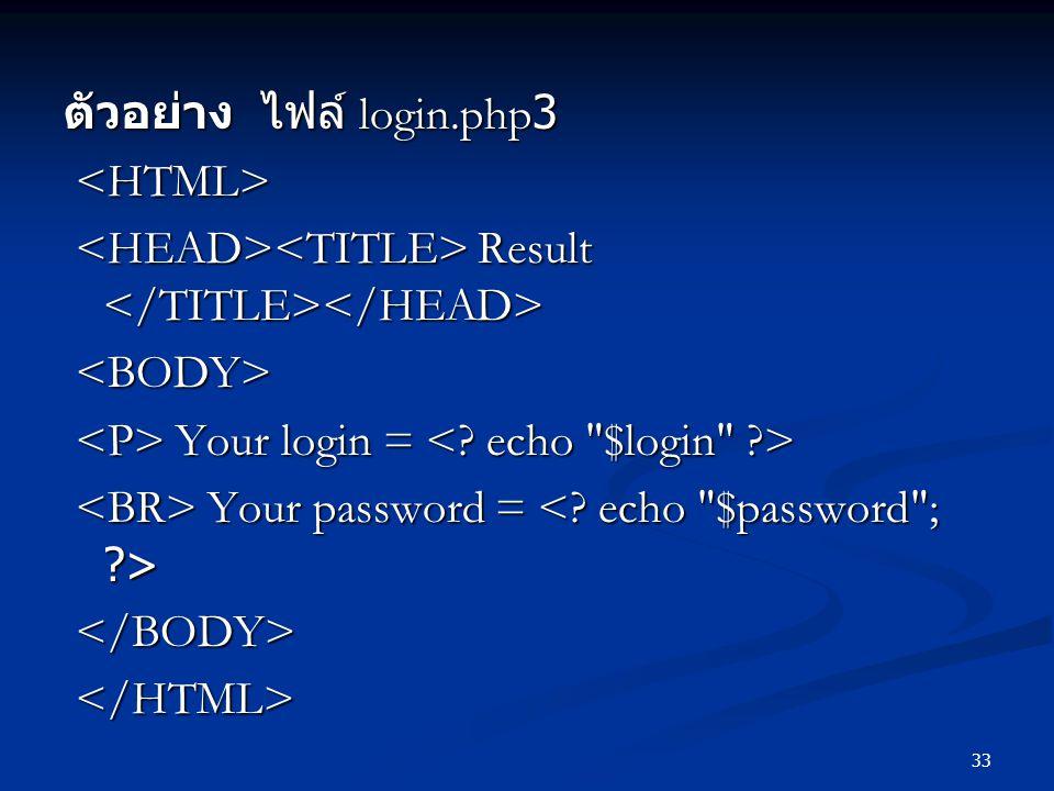 33 ตัวอย่าง ไฟล์ login.php3 Result Result Your login = Your login = Your password = Your password =