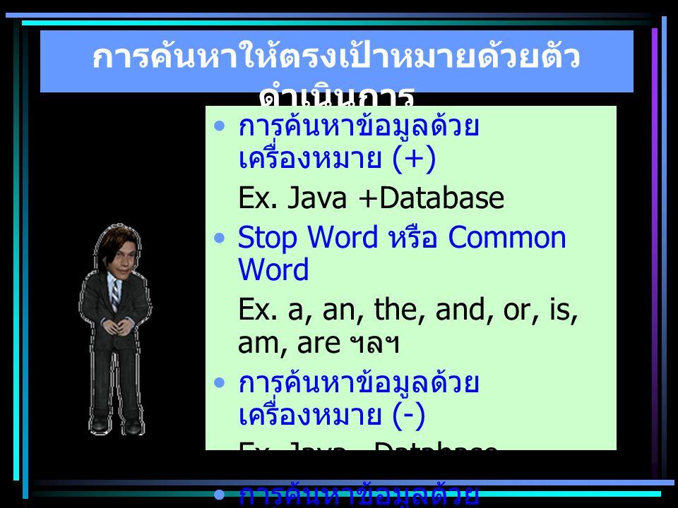 การค้นหาให้ตรงเป้าหมายด้วยตัว ดำเนินการ การค้นหาข้อมูลด้วย เครื่องหมาย (+) Ex. Java +Database Stop Word หรือ Common Word Ex. a, an, the, and, or, is,