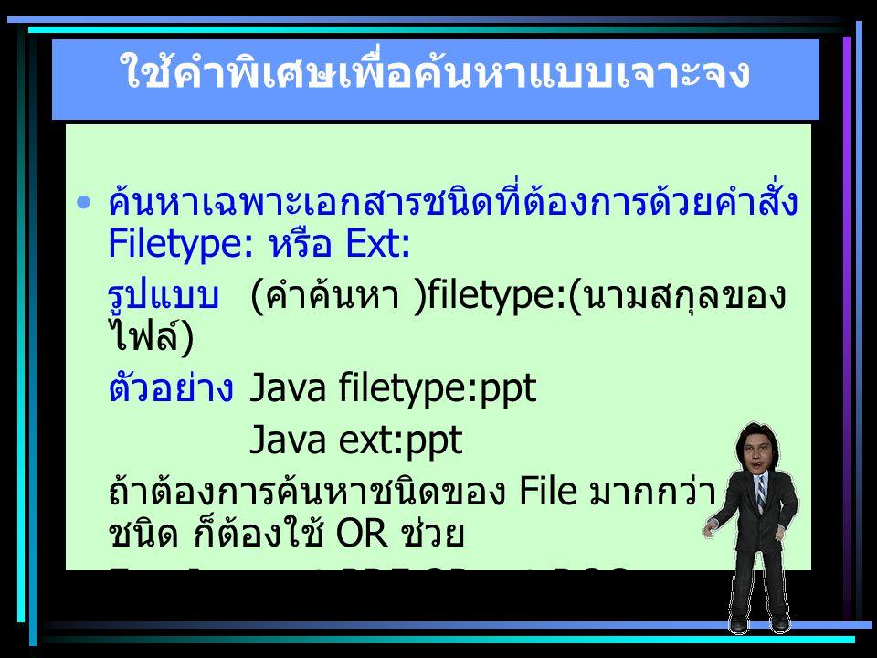 ใช้คำพิเศษเพื่อค้นหาแบบเจาะจง ค้นหาเฉพาะเอกสารชนิดที่ต้องการด้วยคำสั่ง Filetype: หรือ Ext: รูปแบบ ( คำค้นหา )filetype:( นามสกุลของ ไฟล์ ) ตัวอย่าง Jav