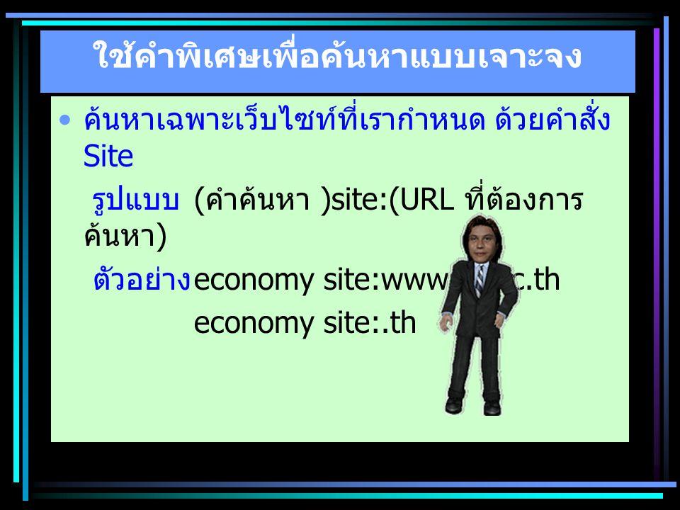 ใช้คำพิเศษเพื่อค้นหาแบบเจาะจง ค้นหาเฉพาะเว็บไซท์ที่เรากำหนด ด้วยคำสั่ง Site รูปแบบ ( คำค้นหา )site:(URL ที่ต้องการ ค้นหา ) ตัวอย่าง economy site:www.t