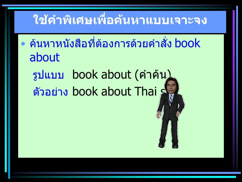 ใช้คำพิเศษเพื่อค้นหาแบบเจาะจง ค้นหาหนังสือที่ต้องการด้วยคำสั่ง book about รูปแบบ book about ( คำค้น ) ตัวอย่าง book about Thai spa