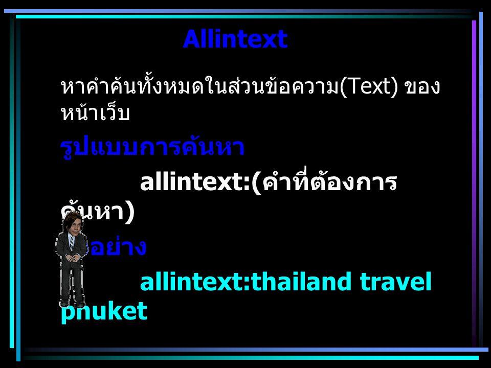 Intext หาคำค้นเพียง 1 คำในส่วนข้อความ (Text) ของหน้าเว็บ รูปแบบการค้นหา intext:( คำที่ต้องการค้นหา คั่นด้วยการเว้นวรรค กรณีมีหลายคำ ) ตัวอย่าง intext:thailand travel phuket
