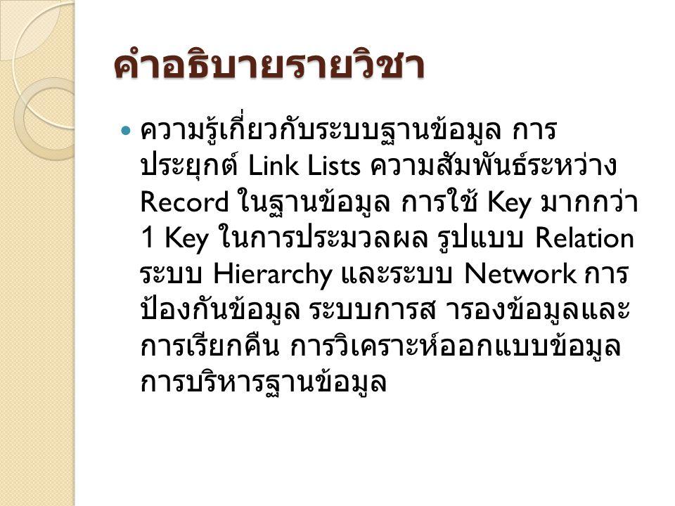 คําอธิบายรายวิชา ความรู้เกี่ยวกับระบบฐานข้อมูล การ ประยุกต์ Link Lists ความสัมพันธ์ระหว่าง Record ในฐานข้อมูล การใช้ Key มากกว่า 1 Key ในการประมวลผล รูปแบบ Relation ระบบ Hierarchy และระบบ Network การ ป้องกันข้อมูล ระบบการส ารองข้อมูลและ การเรียกคืน การวิเคราะห์ออกแบบข้อมูล การบริหารฐานข้อมูล