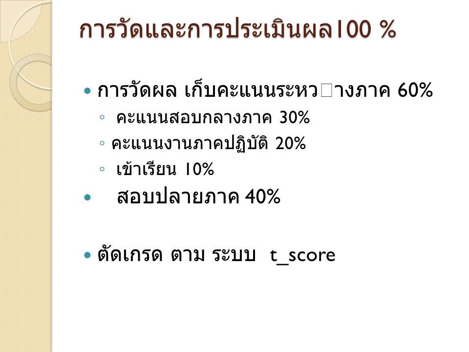 การวัดและการประเมินผล 100 % การวัดผล เก็บคะแนนระหวางภาค 60% ◦ คะแนนสอบกลางภาค 30% ◦ คะแนนงานภาคปฏิบัติ 20% ◦ เข้าเรียน 10% สอบปลายภาค 40% ตัดเกรด ตาม ระบบ t_score