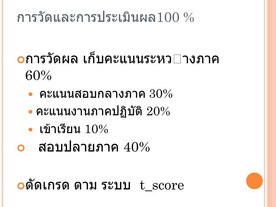การวัดและการประเมินผล 100 % การวัดผล เก็บคะแนนระหวางภาค 60% คะแนนสอบกลางภาค 30% คะแนนงานภาคปฏิบัติ 20% เข้าเรียน 10% สอบปลายภาค 40% ตัดเกรด ตาม ระบบ