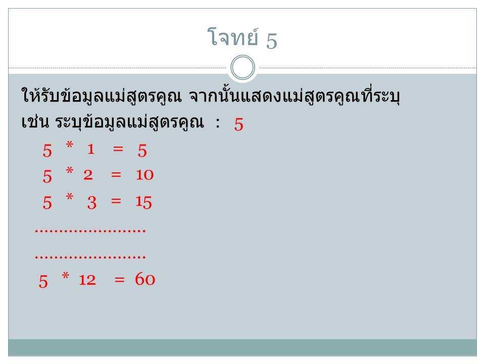 โจทย์ 5 ให้รับข้อมูลแม่สูตรคูณ จากนั้นแสดงแม่สูตรคูณที่ระบุ เช่น ระบุข้อมูลแม่สูตรคูณ : 5 5 * 1 = 5 5 * 2 = 10 5 * 3 = 15 ………………….. 5 * 12 = 60