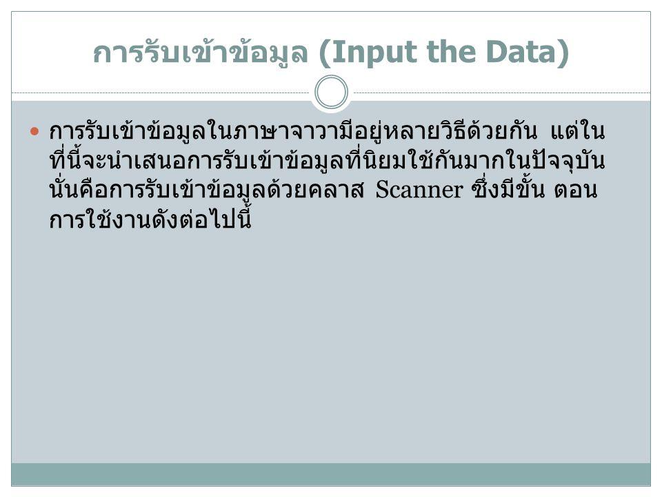 การรับเข้าข้อมูล (Input the Data) การรับเข้าข้อมูลในภาษาจาวามีอยู่หลายวิธีด้วยกัน แต่ใน ที่นี้จะนำเสนอการรับเข้าข้อมูลที่นิยมใช้กันมากในปัจจุบัน นั่นค