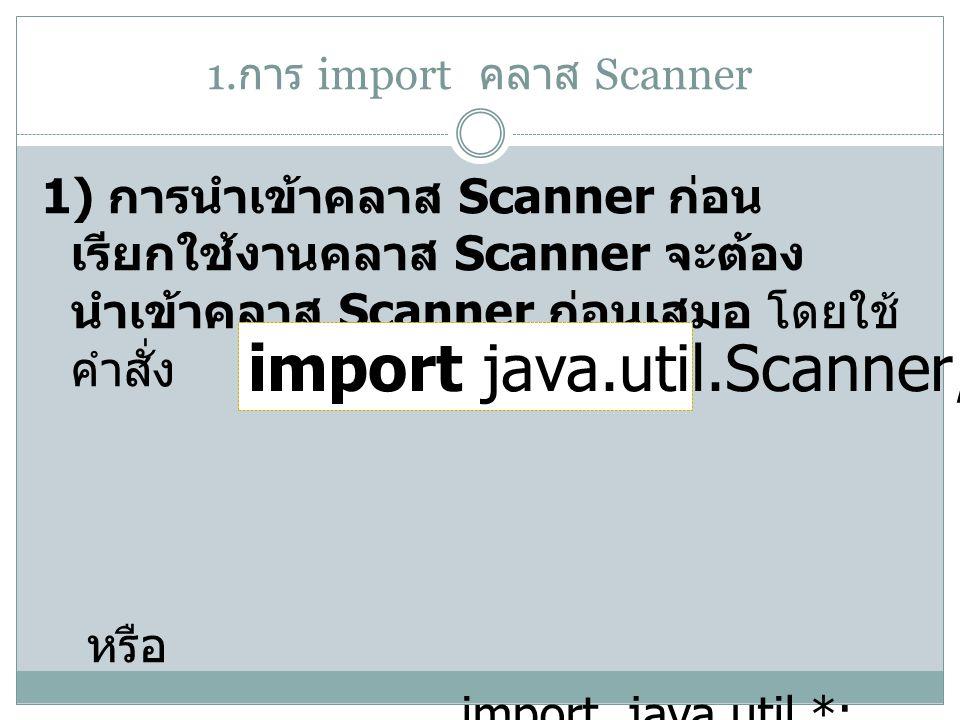 1. การ import คลาส Scanner 1) การนำเข้าคลาส Scanner ก่อน เรียกใช้งานคลาส Scanner จะต้อง นำเข้าคลาส Scanner ก่อนเสมอ โดยใช้ คำสั่ง หรือ import java.uti