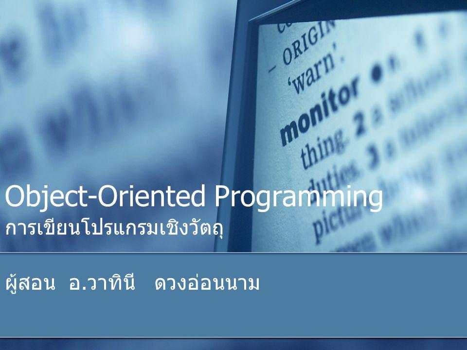 Object-Oriented Programming การเขียนโปรแกรมเชิงวัตถุ ผู้สอน อ. วาทินี ดวงอ่อนนาม