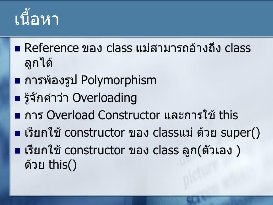 เนื้อหา Reference ของ class แม่สามารถอ้างถึง class ลูกได้ การพ้องรูป Polymorphism รู้จักคำว่า Overloading การ Overload Constructor และการใช้ this เรียกใช้ constructor ของ class แม่ ด้วย super() เรียกใช้ constructor ของ class ลูก ( ตัวเอง ) ด้วย this()