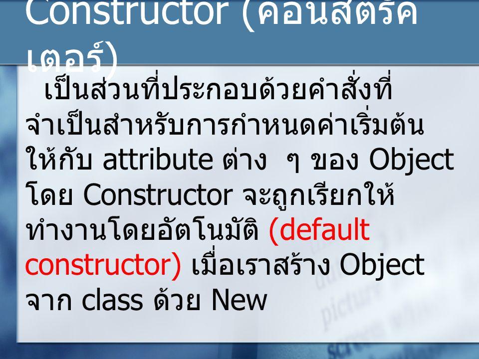 Constructor ( คอนสตรัค เตอร์ ) เป็นส่วนที่ประกอบด้วยคำสั่งที่ จำเป็นสำหรับการกำหนดค่าเริ่มต้น ให้กับ attribute ต่าง ๆ ของ Object โดย Constructor จะถูกเรียกให้ ทำงานโดยอัตโนมัติ (default constructor) เมื่อเราสร้าง Object จาก class ด้วย New