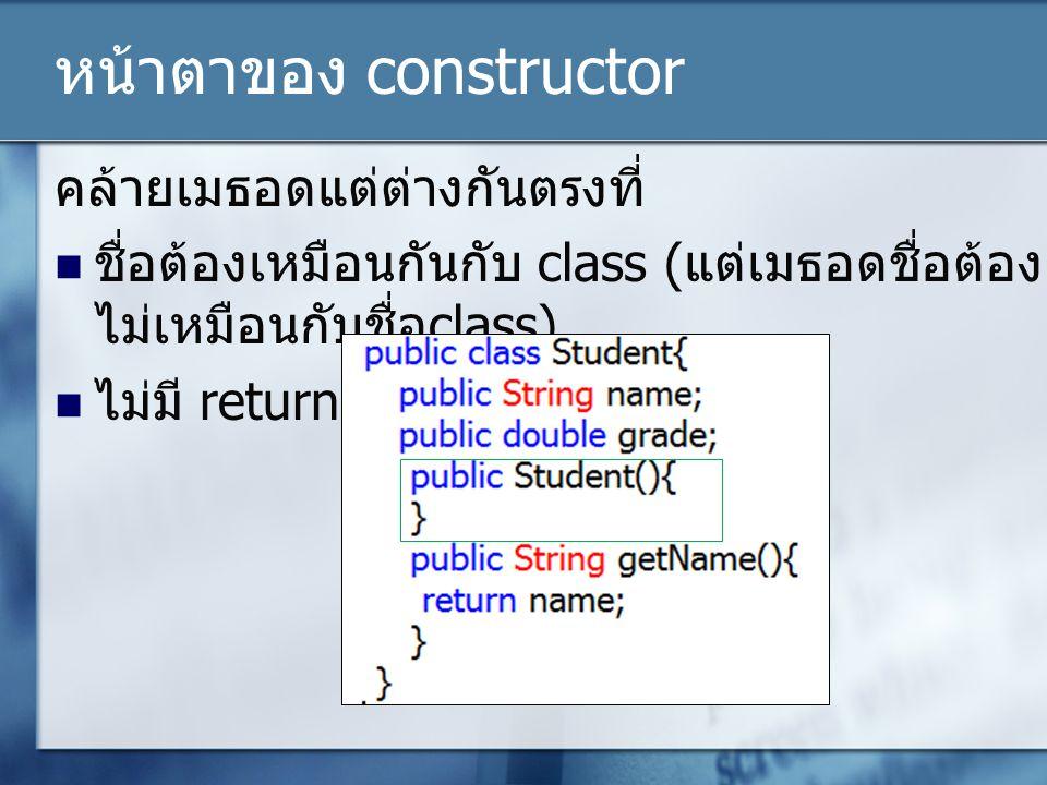 หน้าตาของ constructor คล้ายเมธอดแต่ต่างกันตรงที่ ชื่อต้องเหมือนกันกับ class ( แต่เมธอดชื่อต้อง ไม่เหมือนกับชื่อ class) ไม่มี return type