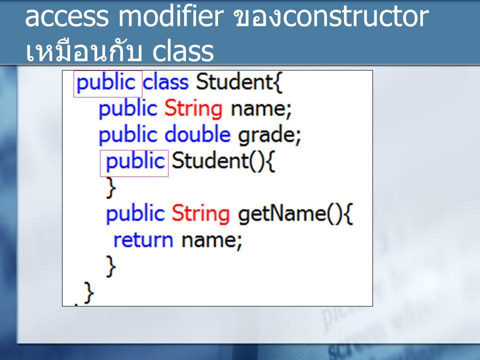 access modifier ของ constructor เหมือนกับ class