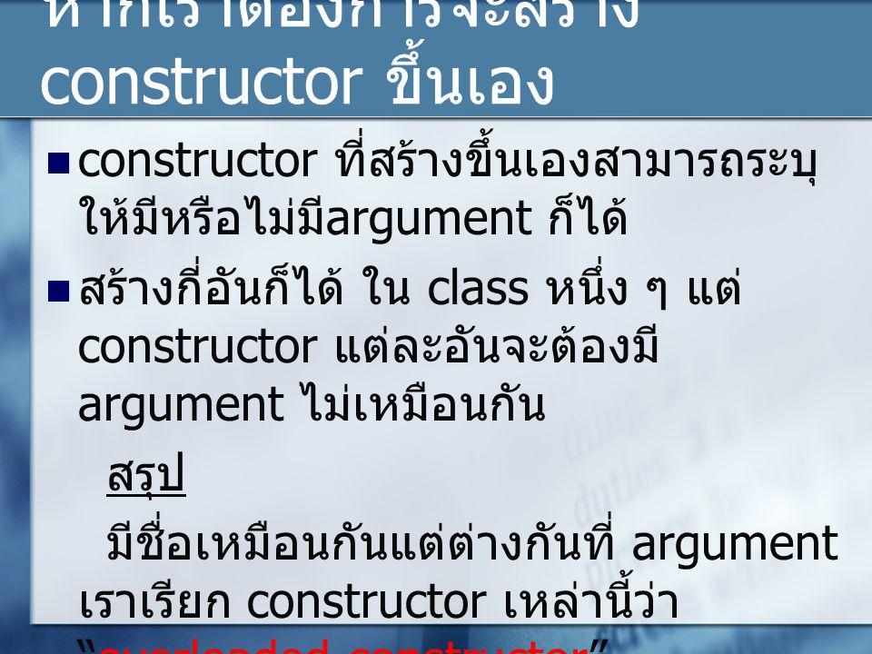 หากเราต้องการจะสร้าง constructor ขึ้นเอง constructor ที่สร้างขึ้นเองสามารถระบุ ให้มีหรือไม่มี argument ก็ได้ สร้างกี่อันก็ได้ ใน class หนึ่ง ๆ แต่ constructor แต่ละอันจะต้องมี argument ไม่เหมือนกัน สรุป มีชื่อเหมือนกันแต่ต่างกันที่ argument เราเรียก constructor เหล่านี้ว่า overloaded constructor