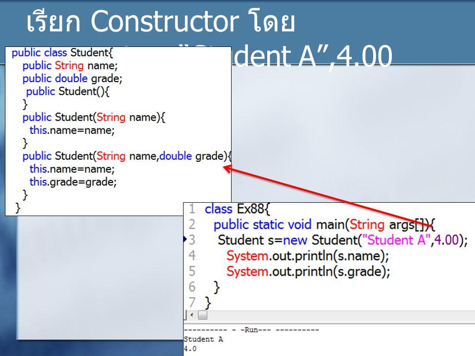 เรียก Constructor โดย parameter= Student A ,4.00