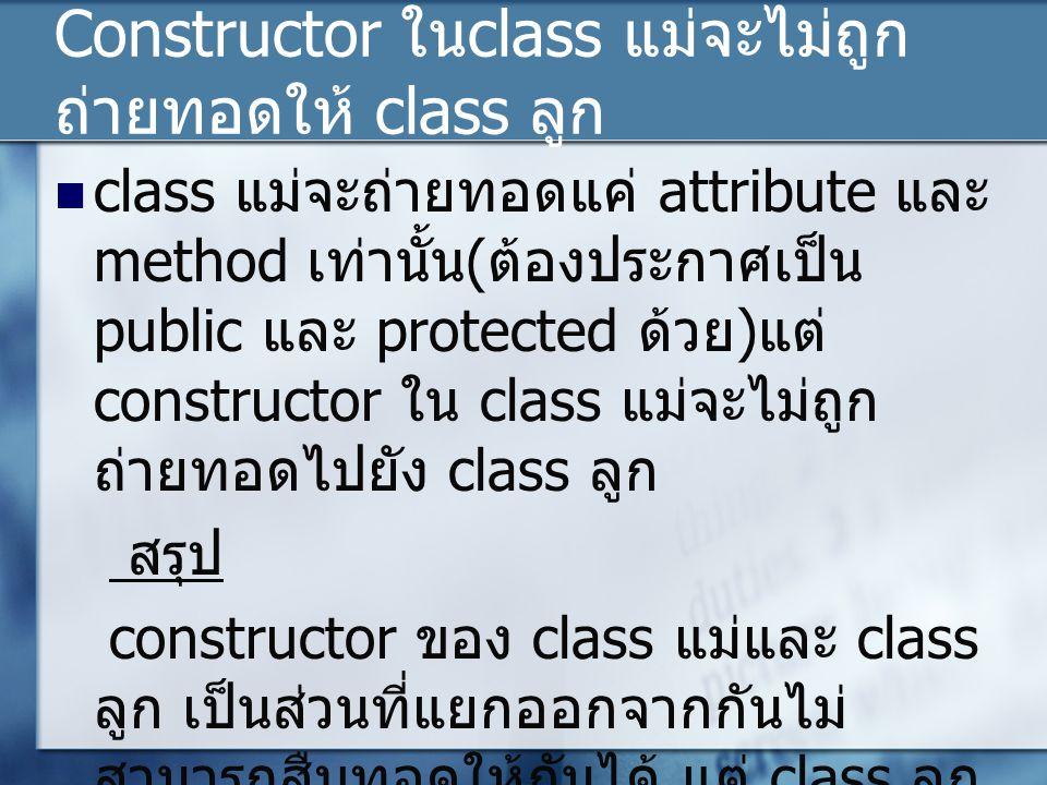 Constructor ใน class แม่จะไม่ถูก ถ่ายทอดให้ class ลูก class แม่จะถ่ายทอดแค่ attribute และ method เท่านั้น ( ต้องประกาศเป็น public และ protected ด้วย ) แต่ constructor ใน class แม่จะไม่ถูก ถ่ายทอดไปยัง class ลูก สรุป constructor ของ class แม่และ class ลูก เป็นส่วนที่แยกออกจากกันไม่ สามารถสืบทอดให้กันได้ แต่ class ลูก สามารถเรียกใช้ constructor ของ class แม่ได้