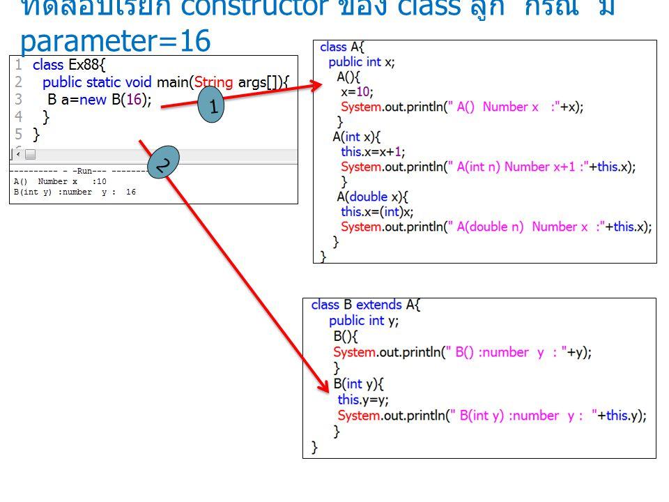 ทดสอบเรียก constructor ของ class ลูก กรณี มี parameter=16 1 2
