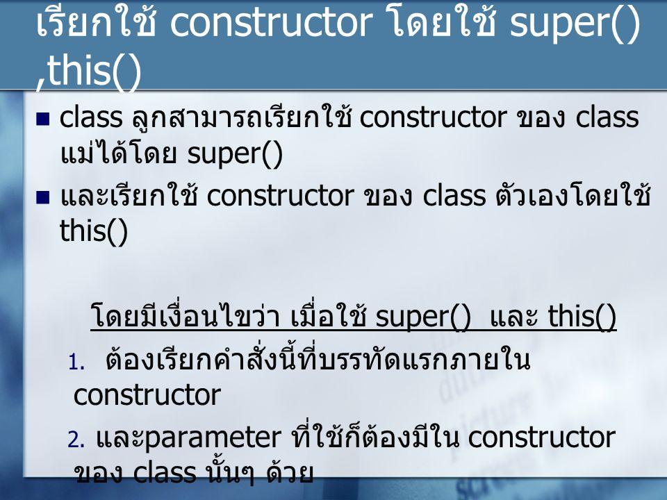 เรียกใช้ constructor โดยใช้ super(),this() class ลูกสามารถเรียกใช้ constructor ของ class แม่ได้โดย super() และเรียกใช้ constructor ของ class ตัวเองโดยใช้ this() โดยมีเงื่อนไขว่า เมื่อใช้ super() และ this() 1.