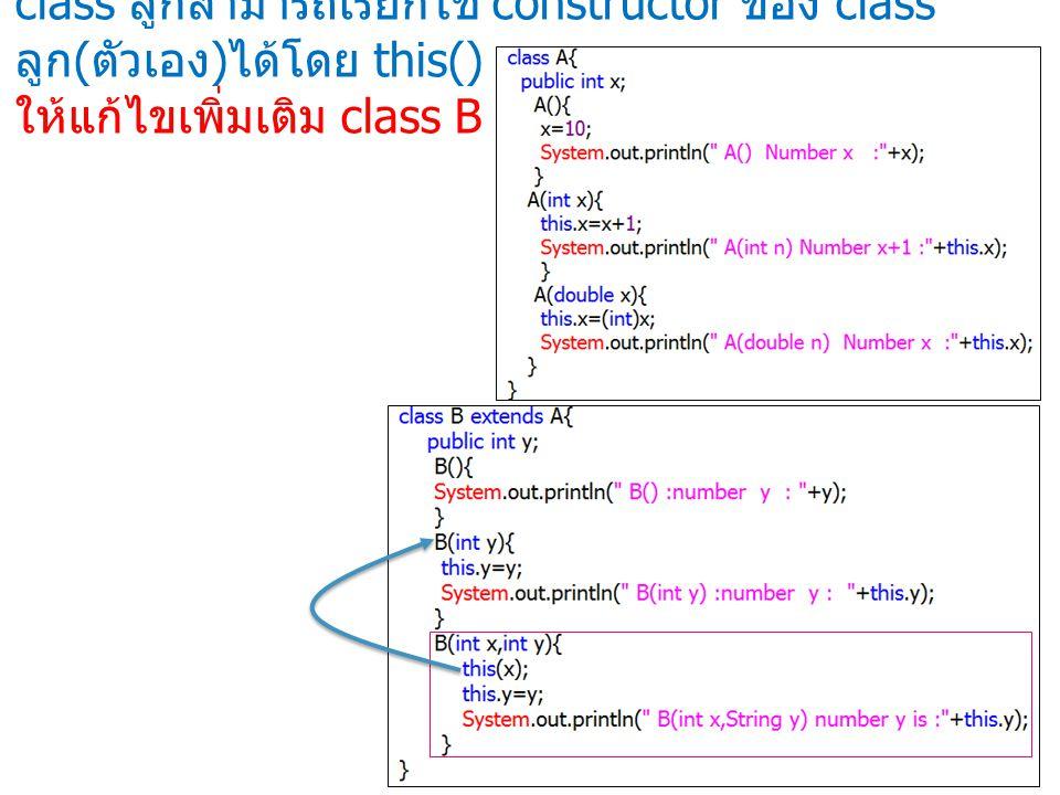 class ลูกสามารถเรียกใช้ constructor ของ class ลูก ( ตัวเอง ) ได้โดย this() ให้แก้ไขเพิ่มเติม class B ดังนี้