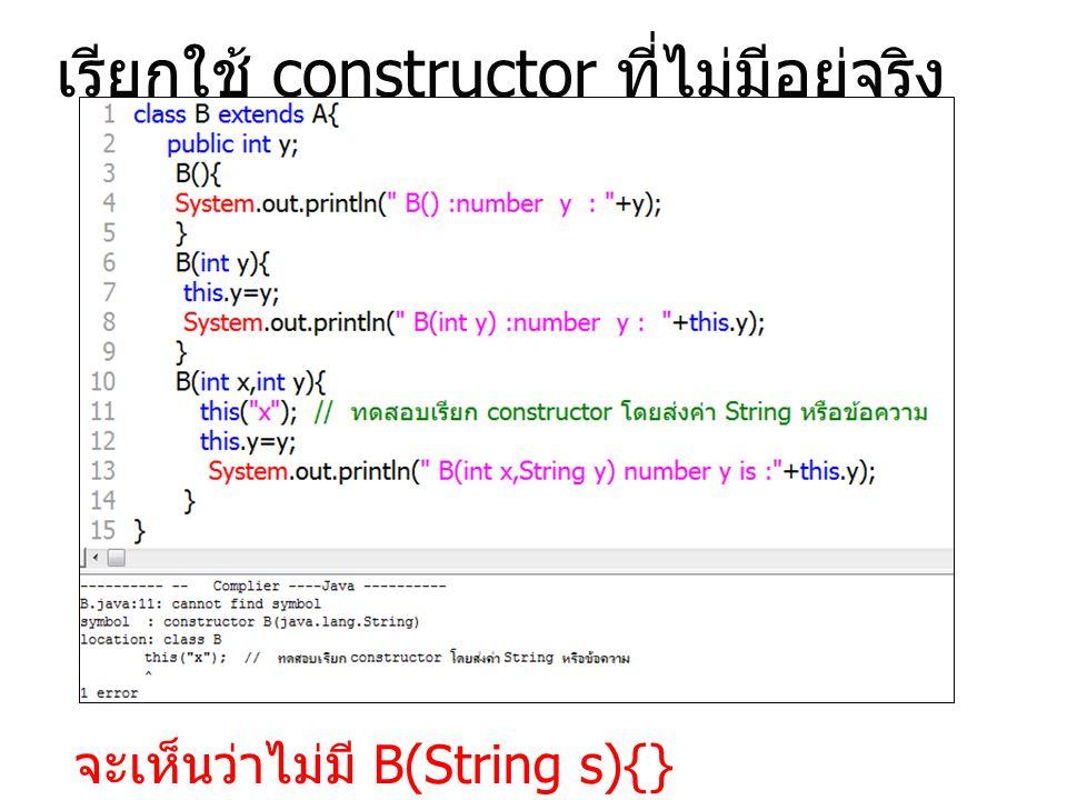 เรียกใช้ constructor ที่ไม่มีอยู่จริง จะเห็นว่าไม่มี B(String s){}