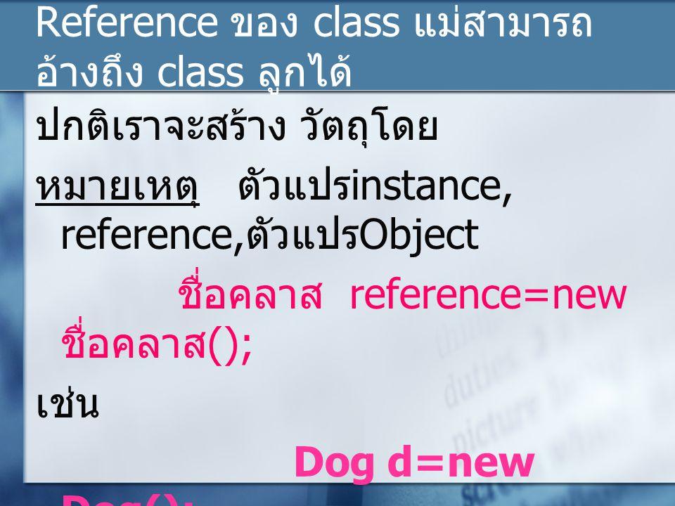 Reference ของ class แม่สามารถ อ้างถึง class ลูกได้ แต่ในกรณีที่วัตถุอยู่ใน class ที่ สืบทอด มาจาก class อื่นเรา สามารถให้ reference ของ class แม่ อ้างถึงวัตถุใน class ลูกได้ ชื่อคลาสแม่ reference=new ชื่อคลาสลูก (); เช่น Animal a=new Dog(); Animal + age : int + eat() + sleep() Dog + name: String + eat()