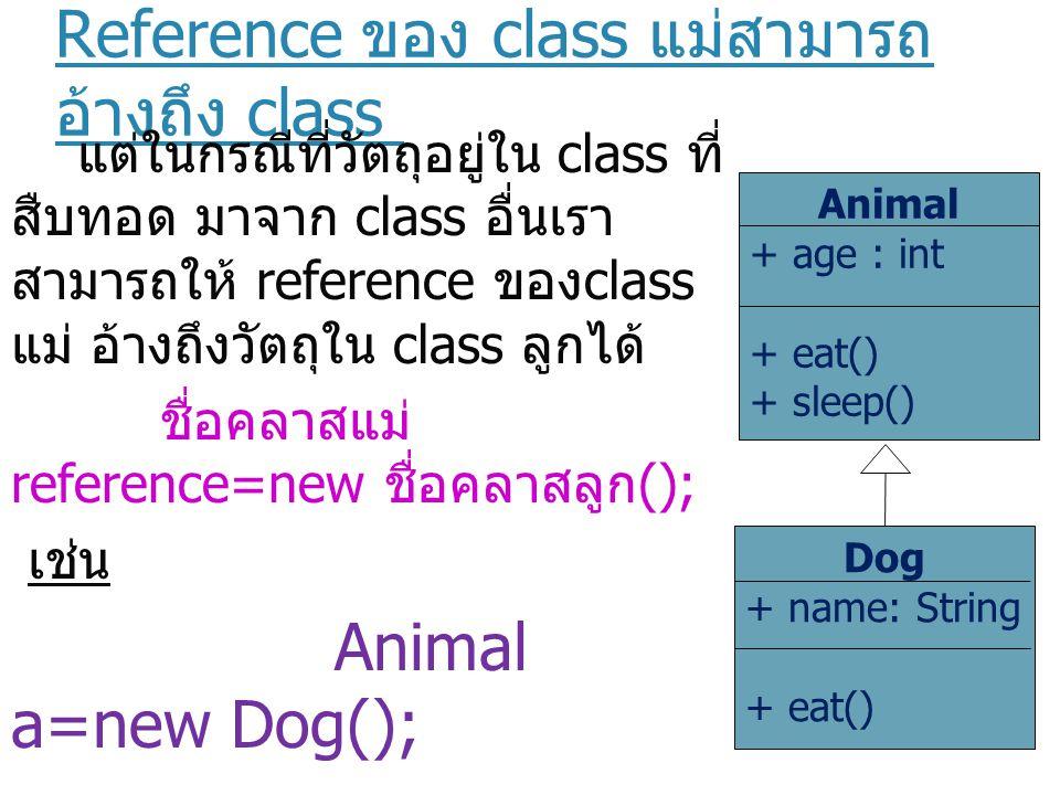 Reference ของ class แม่สามารถ อ้างถึง class ลูกได้ เราสามารถสั่งให้วัตถุใน class ลูกทำงานได้โดยผ่าน ทาง reference ของ class แม่ได้ Animal a=new Dog(); a.eat(); Animal + age : int + eat() + sleep() Dog + name: String + eat()