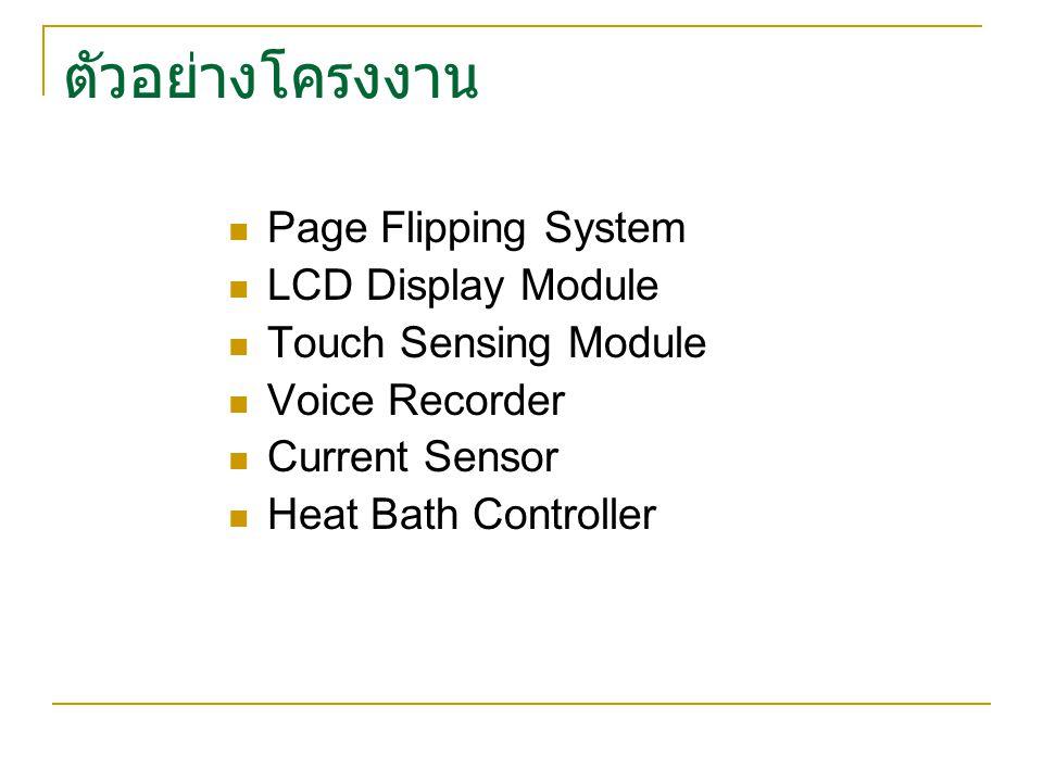 ตัวอย่างโครงงาน Page Flipping System LCD Display Module Touch Sensing Module Voice Recorder Current Sensor Heat Bath Controller