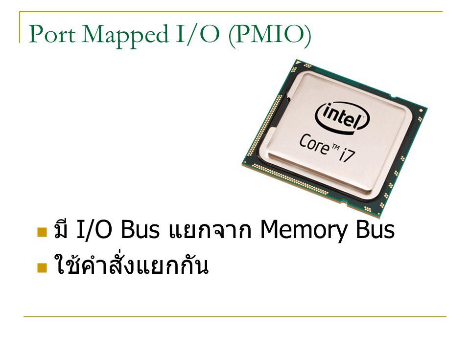 Port Mapped I/O (PMIO) มี I/O Bus แยกจาก Memory Bus ใช้คำสั่งแยกกัน