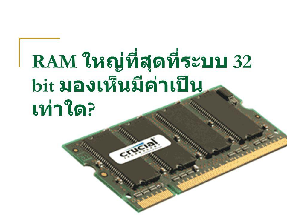 RAM ใหญ่ที่สุดที่ระบบ 32 bit มองเห็นมีค่าเป็น เท่าใด