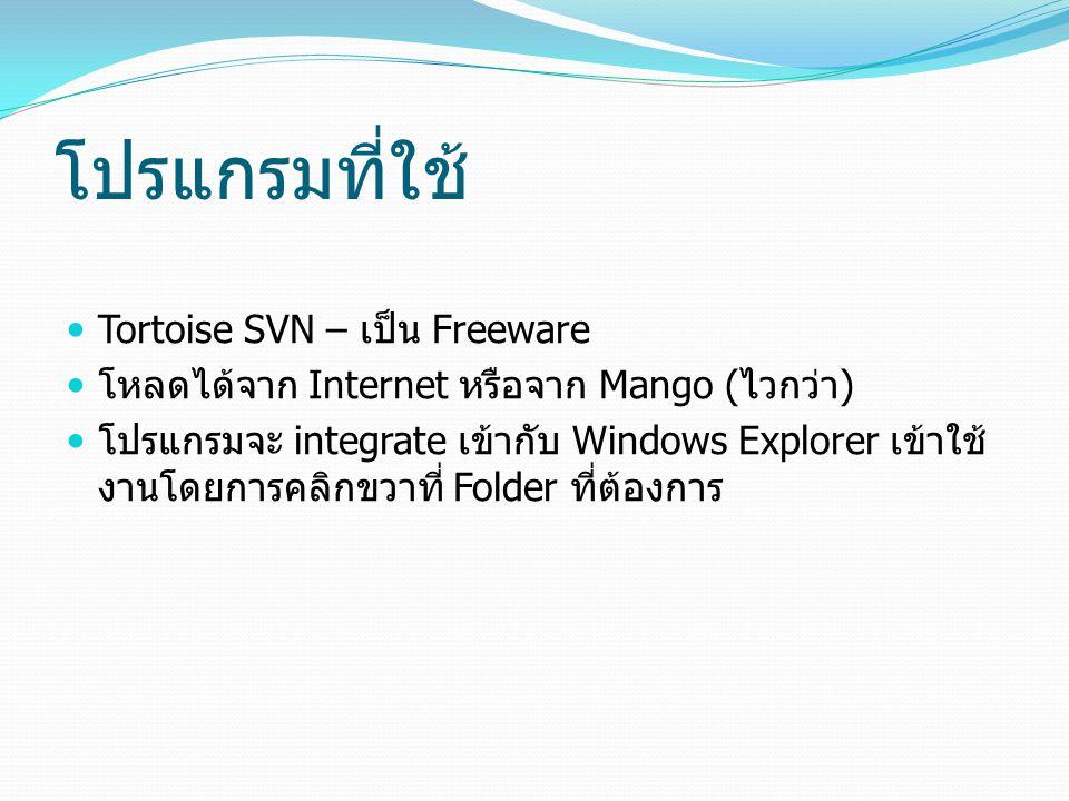 โปรแกรมที่ใช้ Tortoise SVN – เป็น Freeware โหลดได้จาก Internet หรือจาก Mango ( ไวกว่า ) โปรแกรมจะ integrate เข้ากับ Windows Explorer เข้าใช้ งานโดยการ