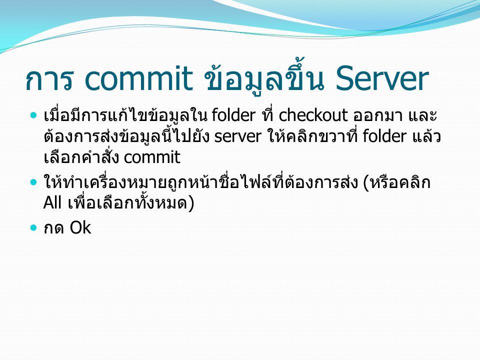 การ commit ข้อมูลขึ้น Server เมื่อมีการแก้ไขข้อมูลใน folder ที่ checkout ออกมา และ ต้องการส่งข้อมูลนี้ไปยัง server ให้คลิกขวาที่ folder แล้ว เลือกคำสั