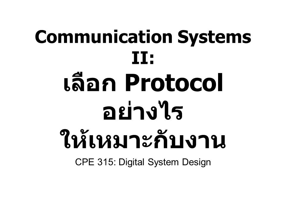 Communication Systems II: เลือก Protocol อย่างไร ให้เหมาะกับงาน CPE 315: Digital System Design