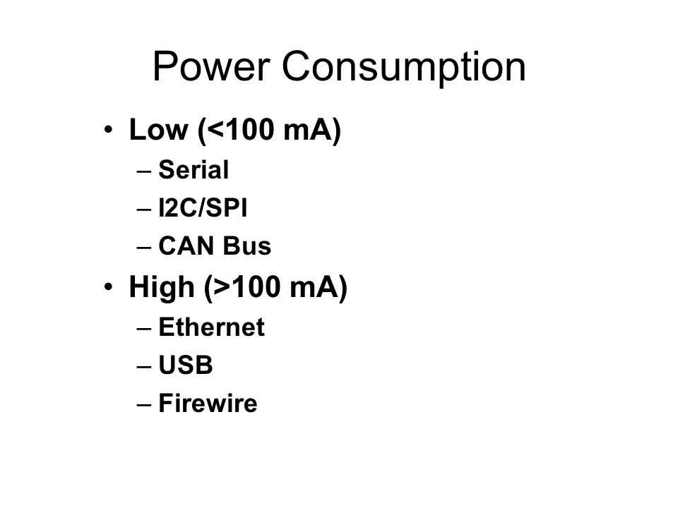 Power Consumption Low (<100 mA) –Serial –I2C/SPI –CAN Bus High (>100 mA) –Ethernet –USB –Firewire