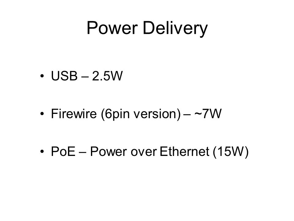 Power Delivery USB – 2.5W Firewire (6pin version) – ~7W PoE – Power over Ethernet (15W)